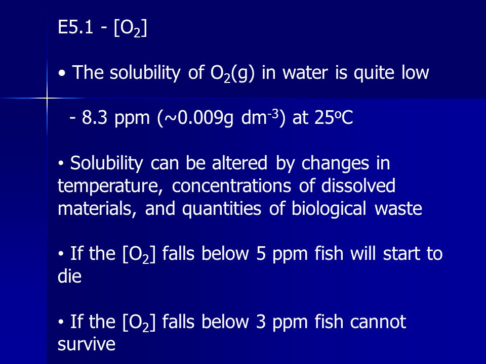 E5.1 - [O2] • The solubility of O2(g) in water is quite low. - 8.3 ppm (~0.009g dm-3) at 25oC.
